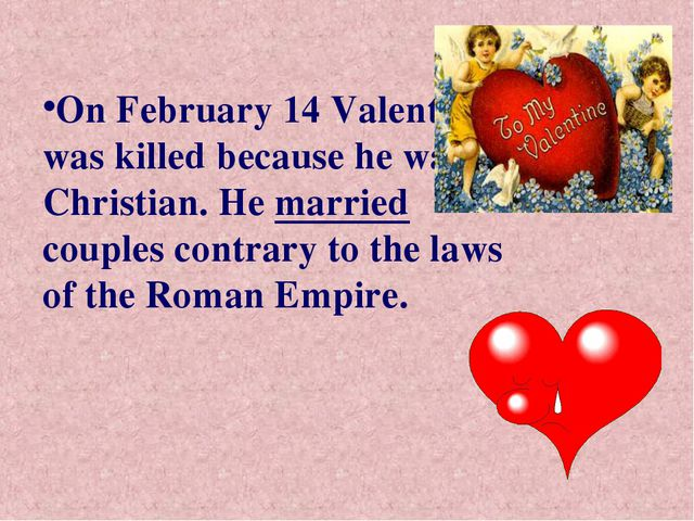 On February 14 Valentine was killed because he was a Christian. He married co...