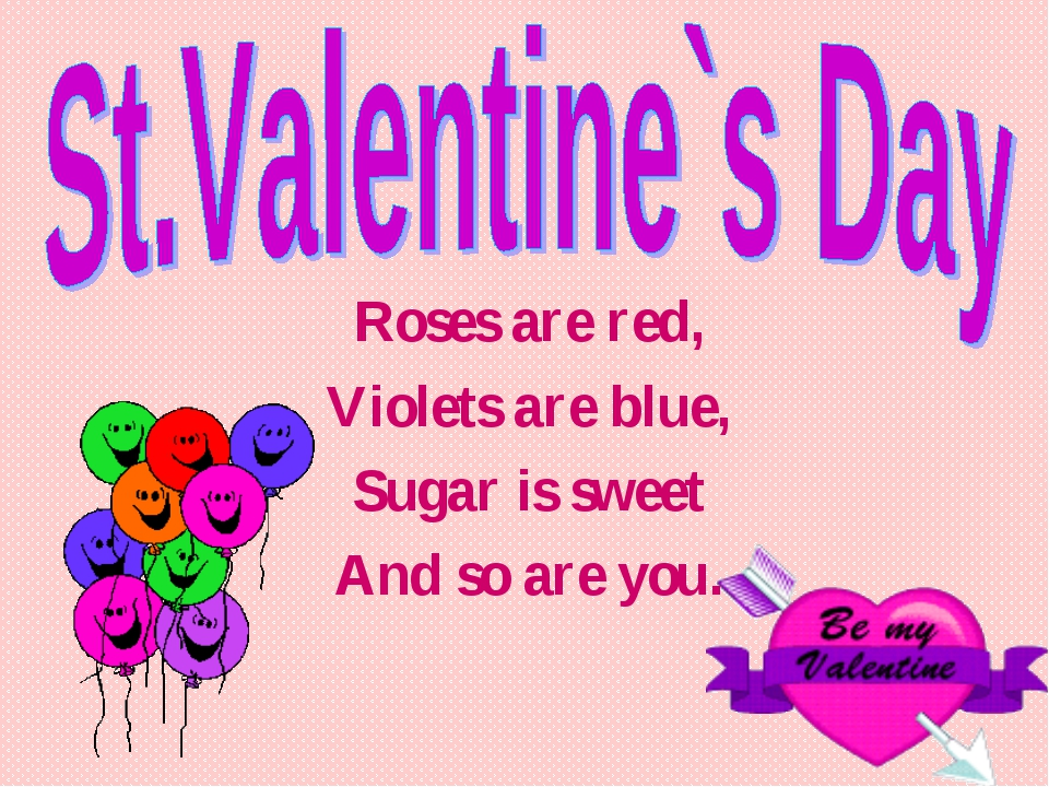 Roses are red, Violets are blue, Sugar is sweet And so are you.