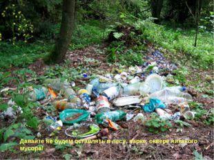 Давайте не будем оставлять в лесу, парке, сквере никакого мусора!