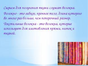 Сырьем для получения ткани служат волокна. Волокно - это гибкое, прочное тело