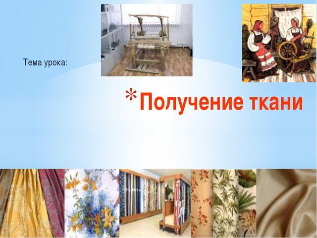 Тема урока: Получение ткани