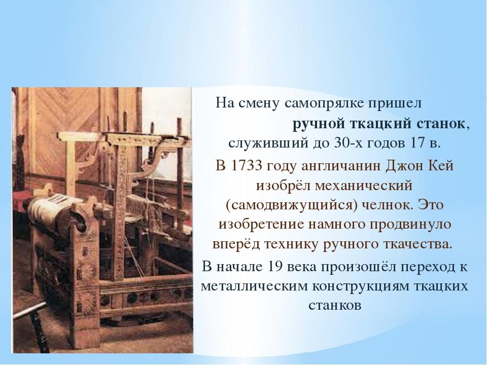 На смену самопрялке пришел ручной ткацкий станок, служивший до 30-х годов 17...