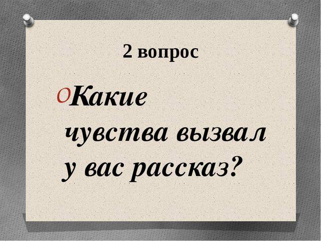 2 вопрос Какие чувства вызвал у вас рассказ?