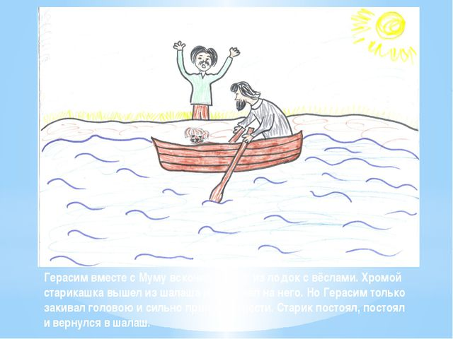 Герасим вместе с Муму вскочил в одну из лодок с вёслами. Хромой старикашка вы...
