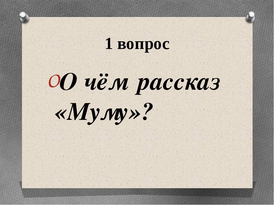 1 вопрос О чём рассказ «Муму»?