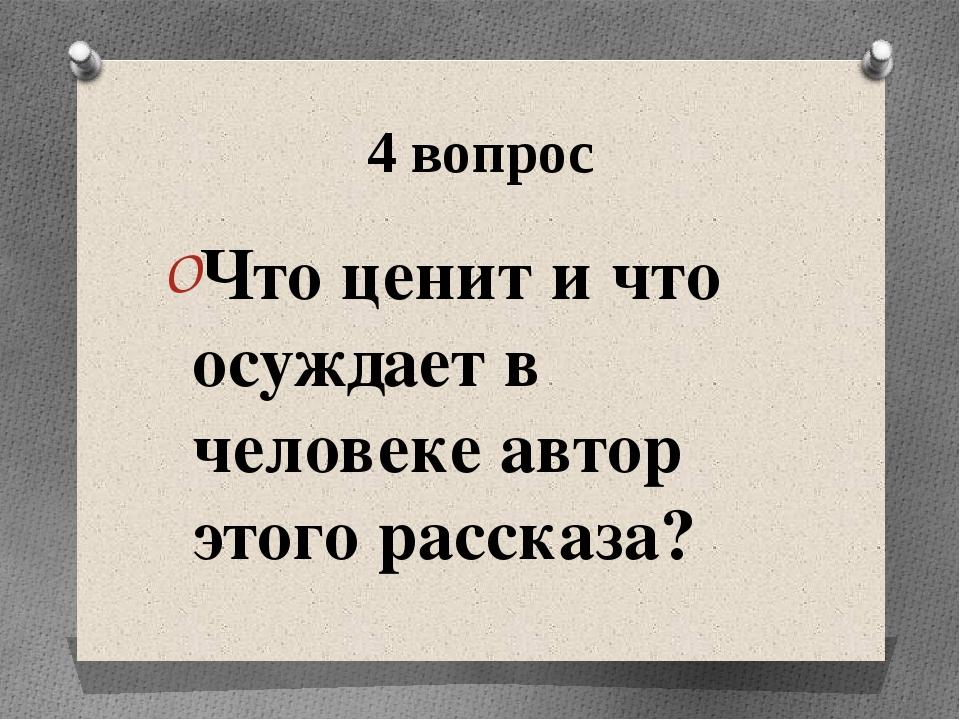 4 вопрос Что ценит и что осуждает в человеке автор этого рассказа?