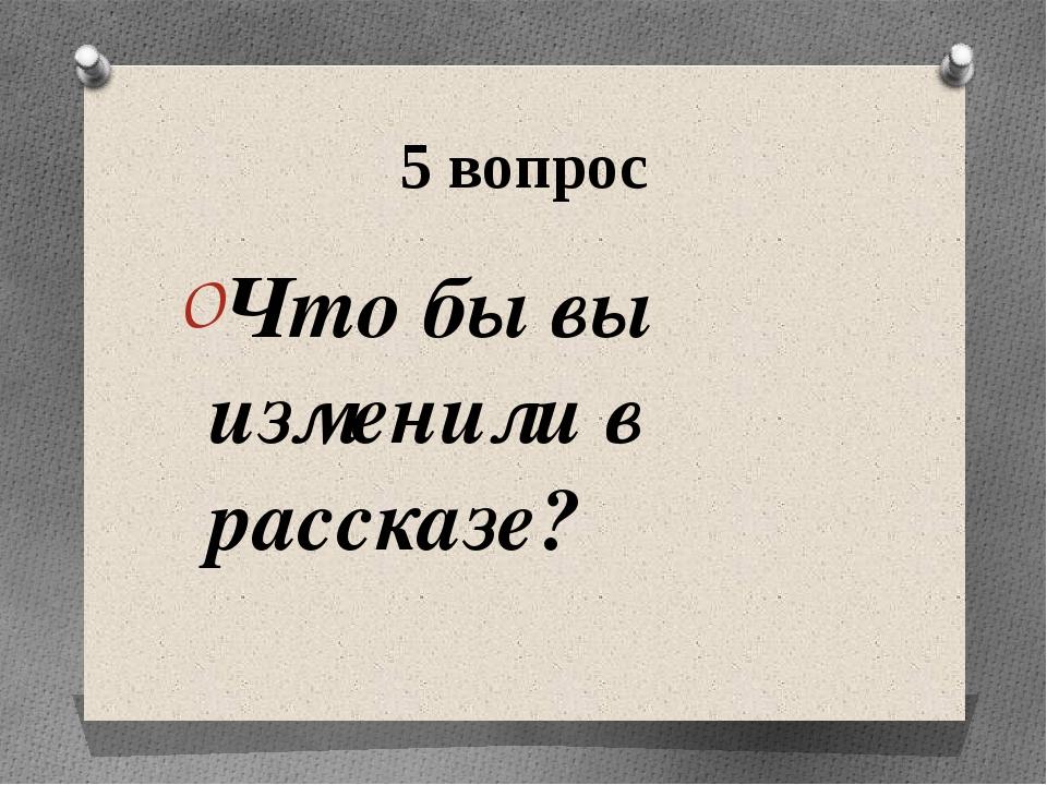 5 вопрос Что бы вы изменили в рассказе?