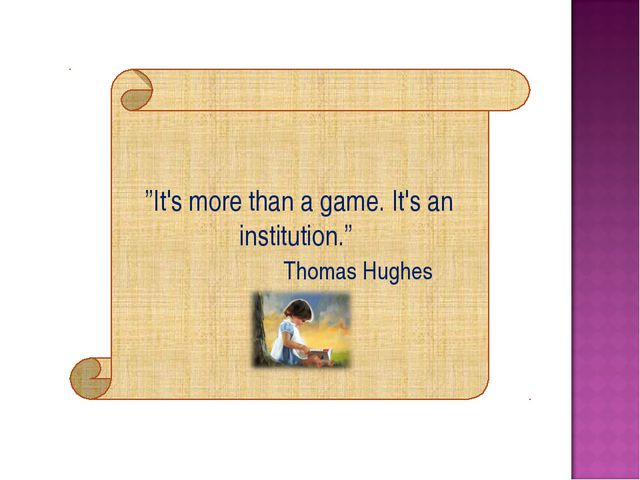 """It's more than a game. It's an institution."" Thomas Hughes"