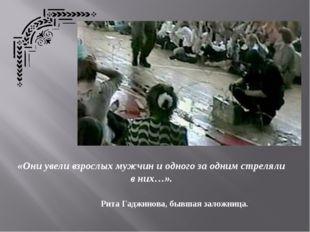 «Они увели взрослых мужчин и одного за одним стреляли в них…». Рита Гаджинова
