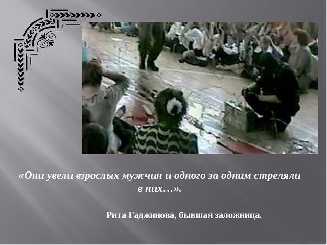 «Они увели взрослых мужчин и одного за одним стреляли в них…». Рита Гаджинова...