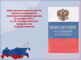 Действующая Конституция РФ принята всенародным голосованием (референдумом) 12