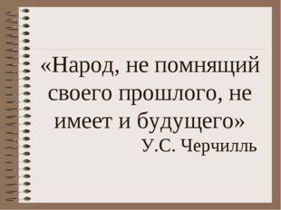 «Народ, не помнящий своего прошлого, не имеет и будущего» У.С. Черчилль