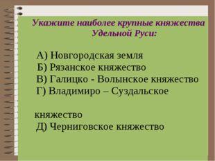 Укажите наиболее крупные княжества Удельной Руси: А) Новгородская земля  Б)