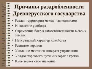 Причины раздробленности Древнерусского государства Раздел территории между на