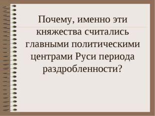 Почему, именно эти княжества считались главными политическими центрами Руси п
