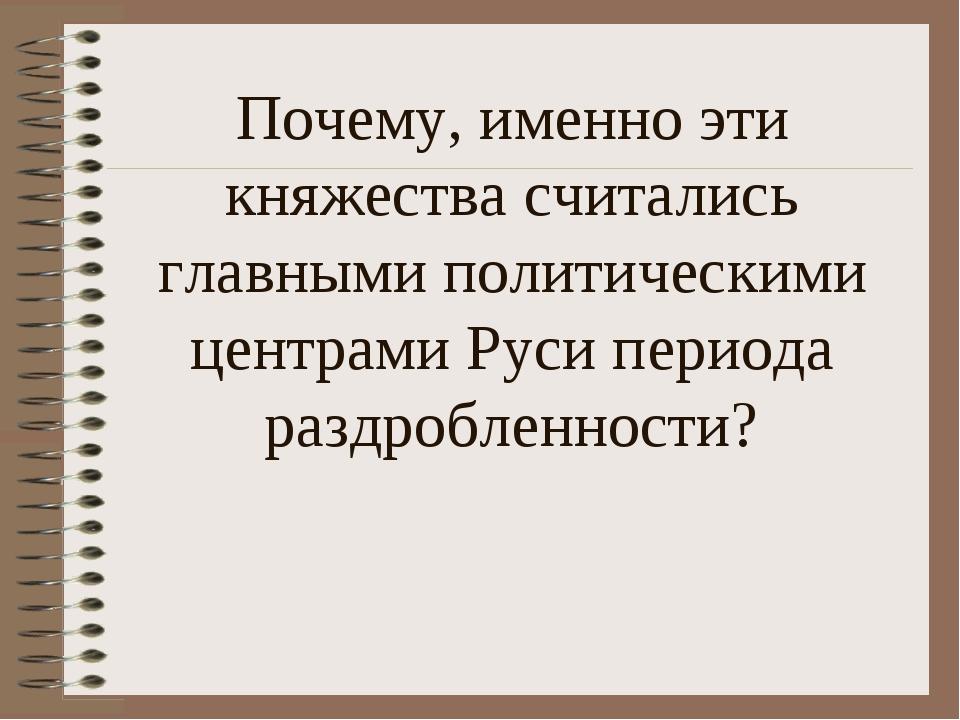 Почему, именно эти княжества считались главными политическими центрами Руси п...