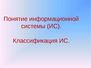 Понятие информационной системы (ИС). Классификация ИС.