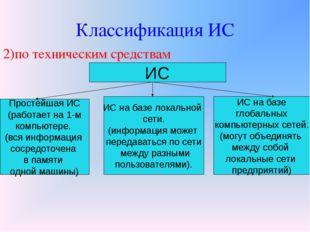 Классификация ИС 2)по техническим средствам ИС Простейшая ИС (работает на 1-м