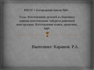 МКОУ « Богородская школа №8» Тема: Изготовление деталей и сборочных единиц.(и