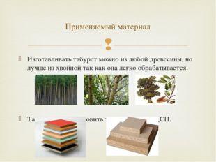Изготавливать табурет можно из любой древесины, но лучше из хвойной так как о