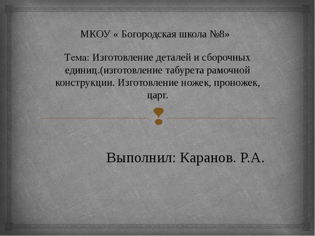 МКОУ « Богородская школа №8» Тема: Изготовление деталей и сборочных единиц.(и...
