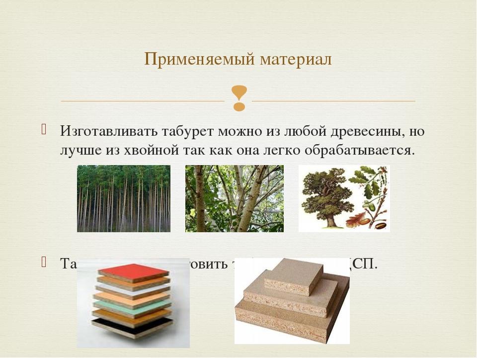 Изготавливать табурет можно из любой древесины, но лучше из хвойной так как о...