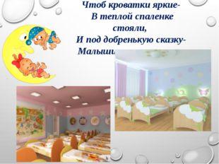 Чтоб кроватки яркие- В теплой спаленке стояли, И под добренькую сказку- Малыш