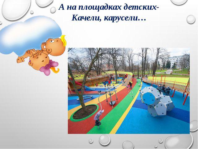 А на площадках детских- Качели, карусели…