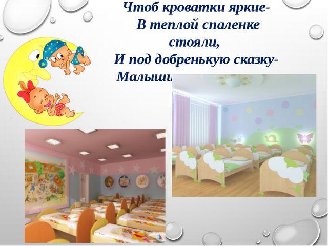 Чтоб кроватки яркие- В теплой спаленке стояли, И под добренькую сказку- Малыш...