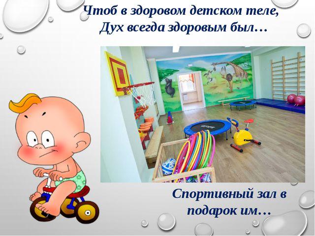 Чтоб в здоровом детском теле, Дух всегда здоровым был… Спортивный зал в подар...