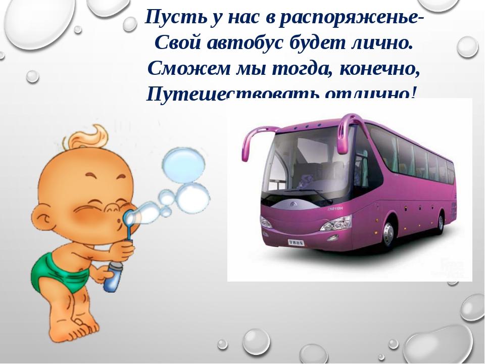 Пусть у нас в распоряженье- Свой автобус будет лично. Сможем мы тогда, конечн...