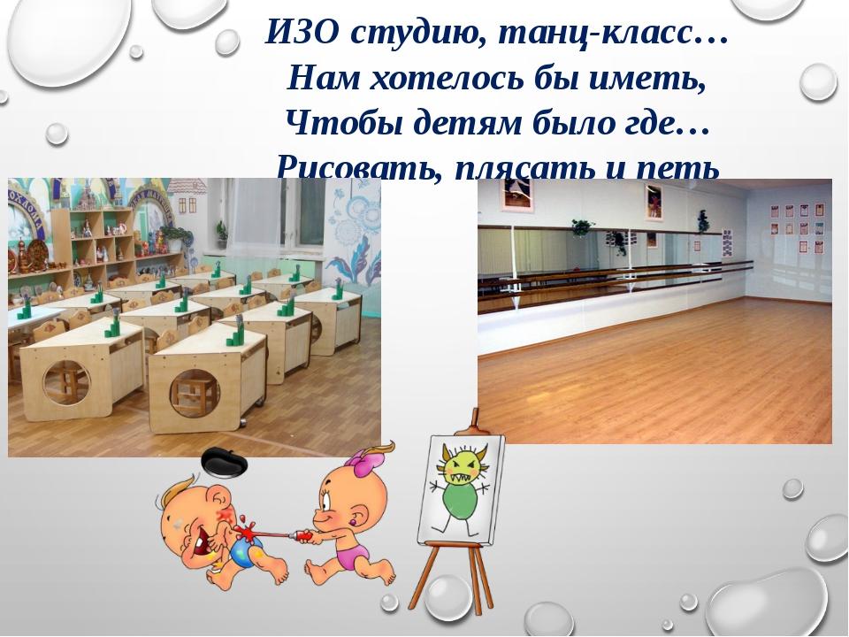 ИЗО студию, танц-класс… Нам хотелось бы иметь, Чтобы детям было где… Рисовать...
