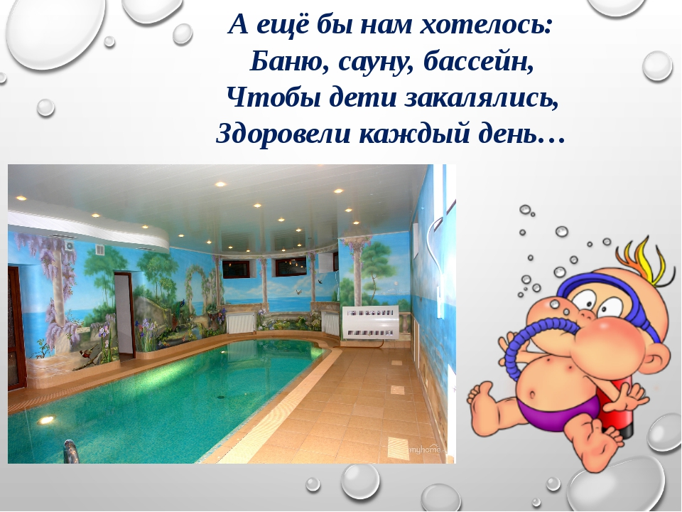 А ещё бы нам хотелось: Баню, сауну, бассейн, Чтобы дети закалялись, Здоровели...