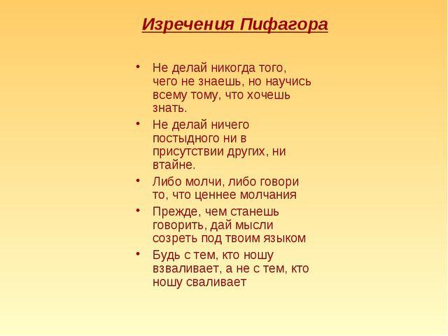 Изречения Пифагора Не делай никогда того, чего не знаешь, но научись всему то...