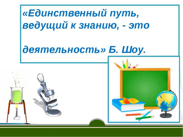 «Единственный путь, ведущий к знанию, - это деятельность» Б. Шоу.
