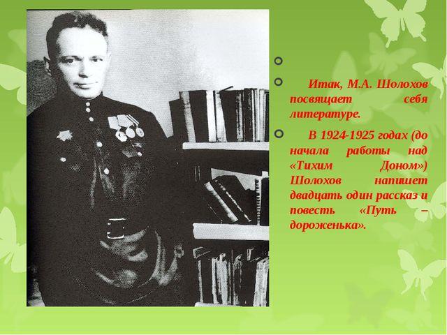 Итак, М.А. Шолохов посвящает себя литературе. В 1924-1925 годах (до начала р...