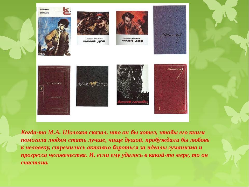 Когда-то М.А. Шолохов сказал, что он бы хотел, чтобы его книги помогали людям...