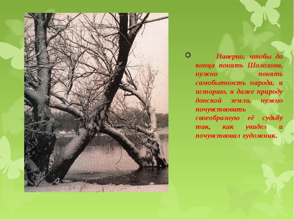 Наверно, чтобы до конца понять Шолохова, нужно понять самобытность народа, и...