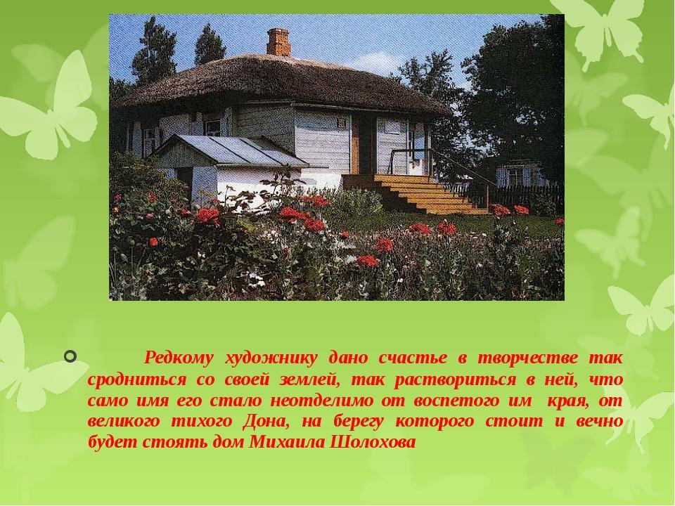 Редкому художнику дано счастье в творчестве так сродниться со своей землей,...
