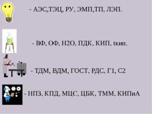 - АЭС,ТЭЦ, РУ, ЭМП,ТП, ЛЭП. - ТДМ, ВДМ, ГОСТ, РДС, Г1, С2 - ВФ, ОФ, Н2О, ПДК