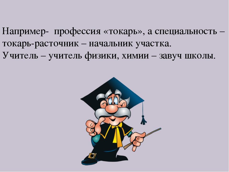 Например- профессия «токарь», а специальность – токарь-расточник – начальник...