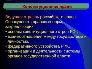Ведущая отрасль российского права. Совокупность правовых норм, закрепляющих: