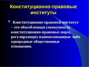 Конституционно-правовые институты Конституционно-правовой институт – это обос