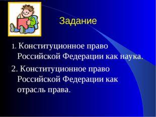 Задание 1. Конституционное право Российской Федерации как наука. 2. Конституц