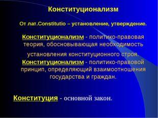 Конституционализм От лат.Constitutio – установление, утверждение. Конституцио