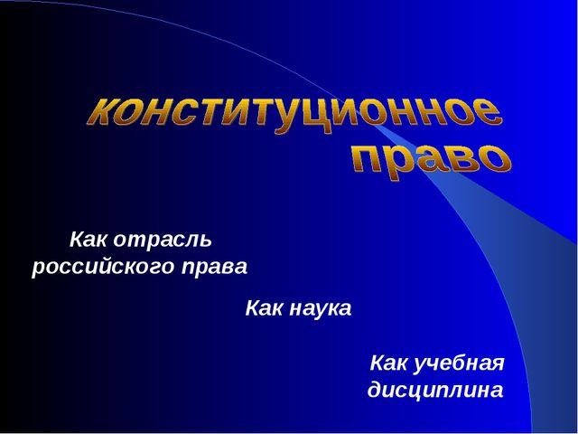Как отрасль российского права Как наука Как учебная дисциплина
