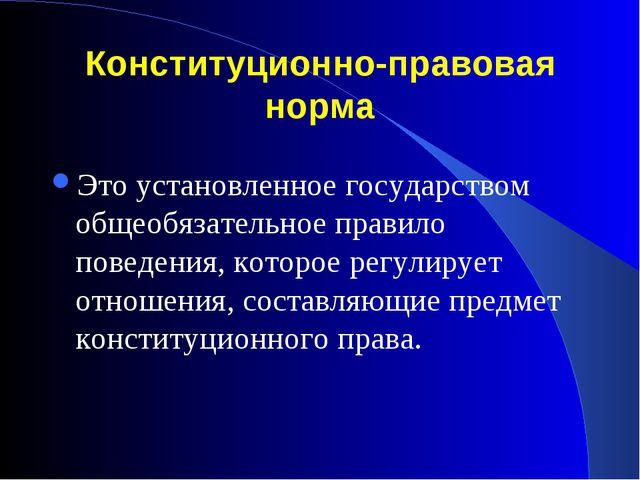 Конституционно-правовая норма Это установленное государством общеобязательное...
