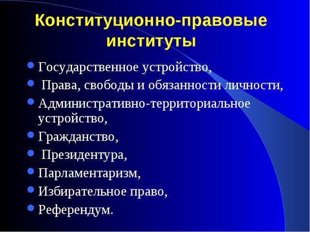Конституционно-правовые институты Государственное устройство, Права, свободы...