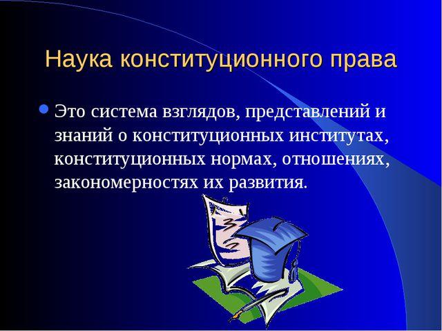 Наука конституционного права Это система взглядов, представлений и знаний о к...