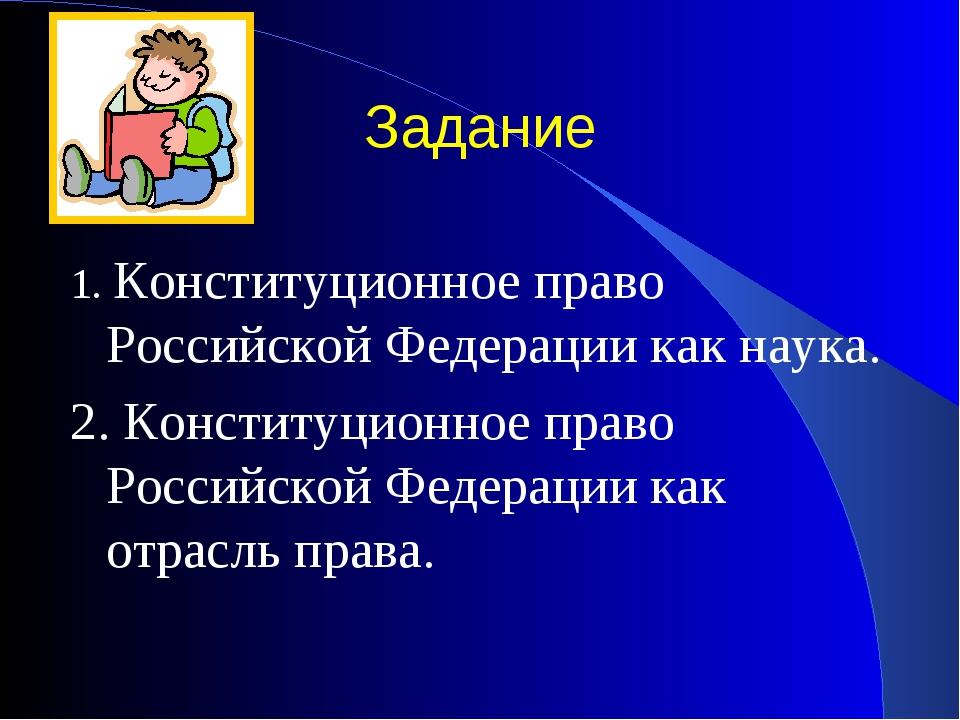 Задание 1. Конституционное право Российской Федерации как наука. 2. Конституц...